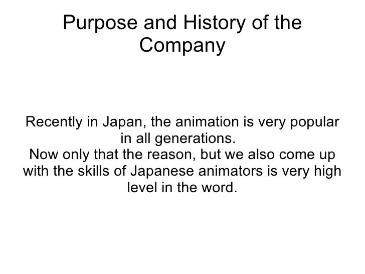 Purpose and History of the Company Recently in Japan, the animation is very popular in all generations.  Now only that the...