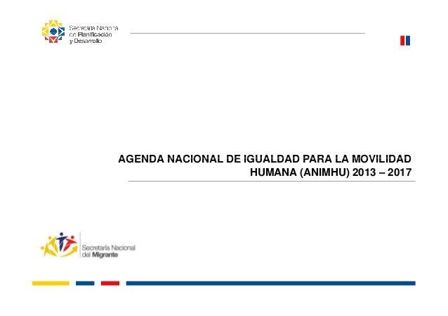 AGENDA NACIONAL DE IGUALDAD PARA LA MOVILIDADAGENDA NACIONAL DE IGUALDAD PARA LA MOVILIDAD HUMANA (ANIMHU) 2013 – 2017