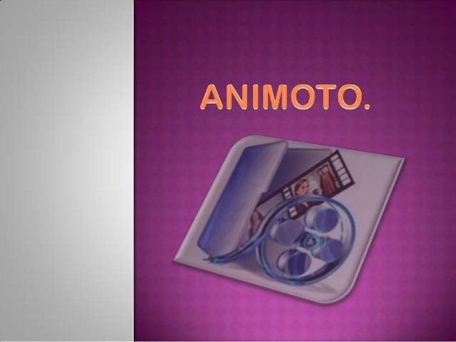 Animoto      es     unaaplicación web que tepermite     crear    tuspropias películas apartir de tus fotos y tumúsica,    ...
