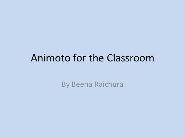 Animoto for the Classroom      By Beena Raichura