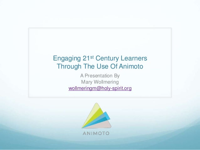 Engaging 21st Century LearnersThrough The Use Of AnimotoA Presentation ByMary Wollmeringwollmeringm@holy-spirit.org