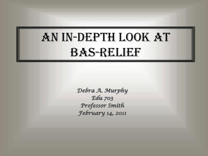 An In-Depth Look atBas-Relief<br />Debra A. Murphy<br />Edu 703<br />Professor Smith<br />February 14, 2011<br />