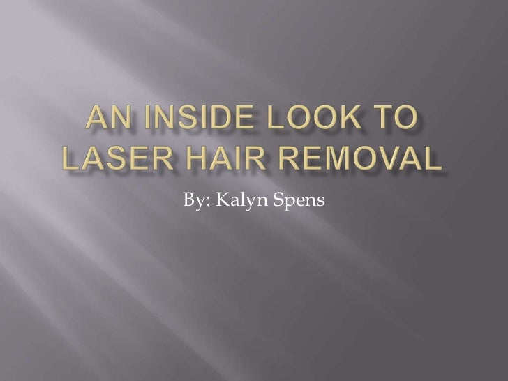 An Inside Look To Laser Hair Removal<br />By: Kalyn Spens<br />