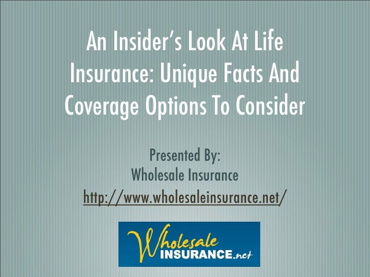 An Insider's Look At Life Insurance: Unique Facts AndCoverage Options To Consider            Presented By:          Wholes...