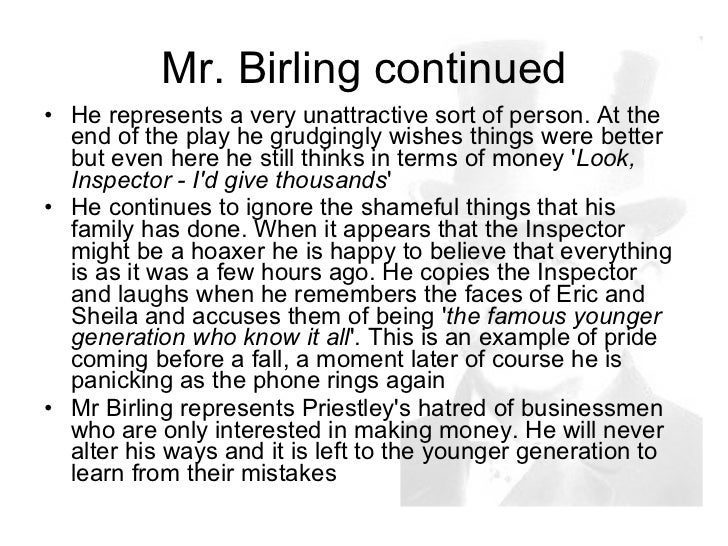 mr birling essay Mr birling is the father, and leader of the contemptuous birling family he is described by priestly as a ''portentous'' man throughout the play, we see arthur birling being conveyed by the play write as a rather pompous and injudicious character.