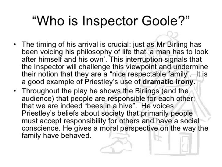 write about inspector goole's role in Inspector goole an inspector calls was written in the 1940's by jbpriestly and was first produced in london on 1st october 1946 at the new theatre.