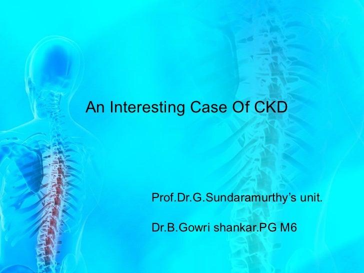 An Interesting Case Of CKD Prof.Dr.G.Sundaramurthy's unit. Dr.B.Gowri shankar.PG M6