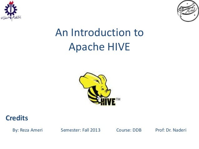 An Introduction to Apache HIVE  Credits By: Reza Ameri  Semester: Fall 2013  Course: DDB  Prof: Dr. Naderi