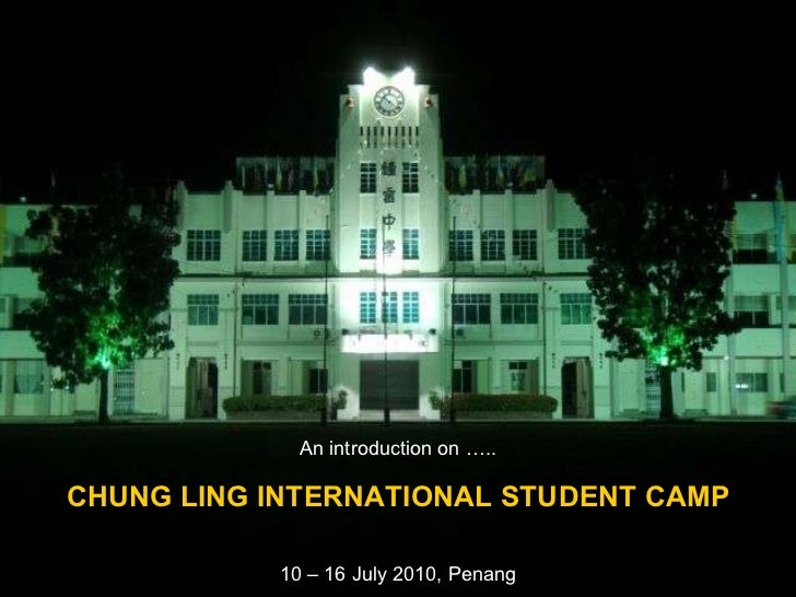 An introduction on ….. CHUNG LING INTERNATIONAL STUDENT CAMP 10 – 16 July 2010, Penang