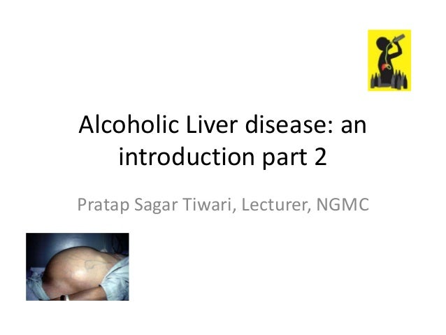 Alcoholic Liver disease: an introduction part 2 Pratap Sagar Tiwari, Lecturer, NGMC