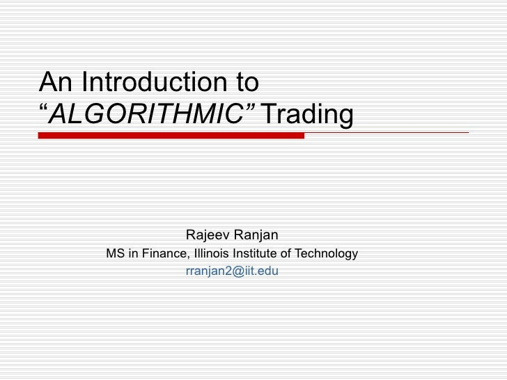 """An Introduction to """" ALGORITHMIC""""  Trading Rajeev Ranjan MS in Finance, Illinois Institute of Technology [email_address]"""
