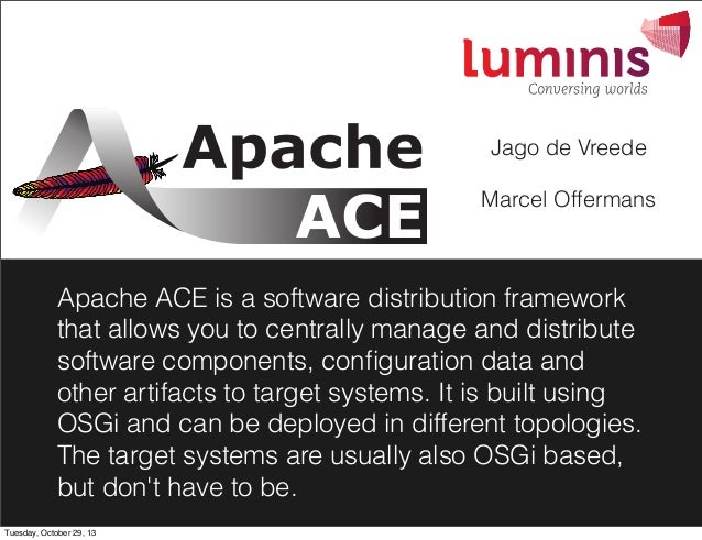 Jago de Vreede Marcel Offermans  Apache ACE is a software distribution framework that allows you to centrally manage and d...