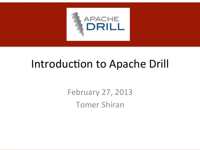 Introduc)on	  to	  Apache	  Drill	            February	  27,	  2013	              Tomer	  Shiran