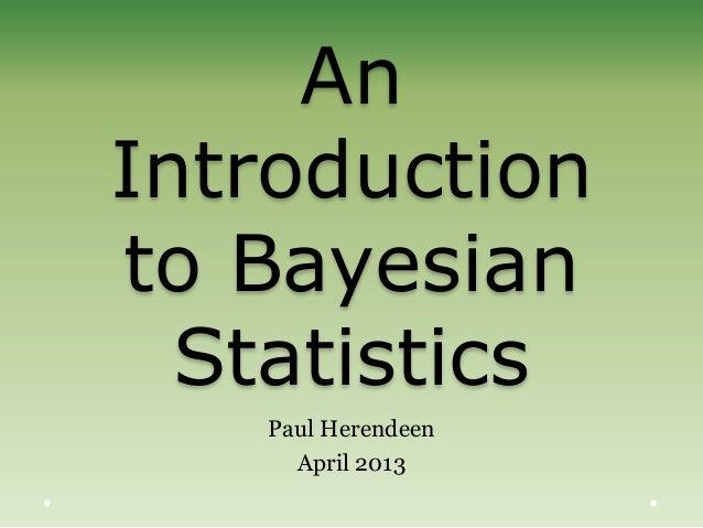 AnIntroductionto BayesianStatisticsPaul HerendeenApril 2013