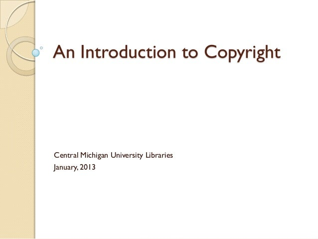An Introduction to CopyrightCentral Michigan University LibrariesJanuary, 2013