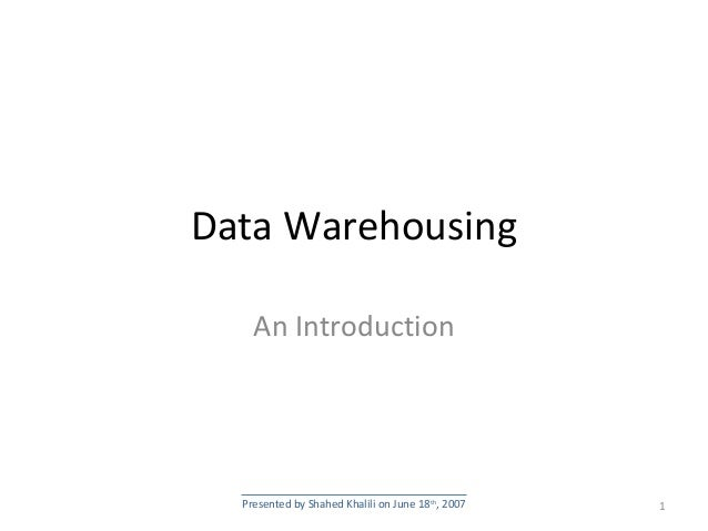 Data Warehousing An Introduction 1Presented by Shahed Khalili on June 18th , 2007