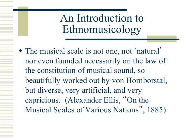 An Introduction to Ethnomusicology w The musical scale is not one, not `natural' nor even founded necessarily on the law ...