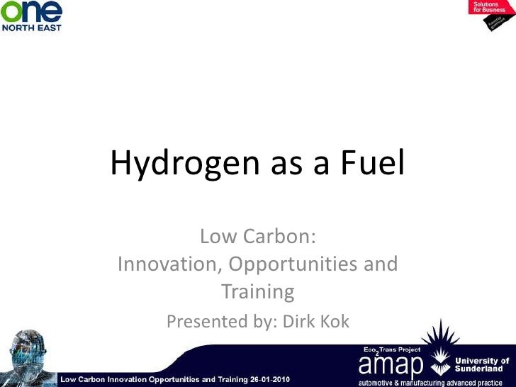 Hydrogen as a Fuel<br />Low Carbon:  Innovation, Opportunities and Training <br />Presented by: Dirk Kok<br />