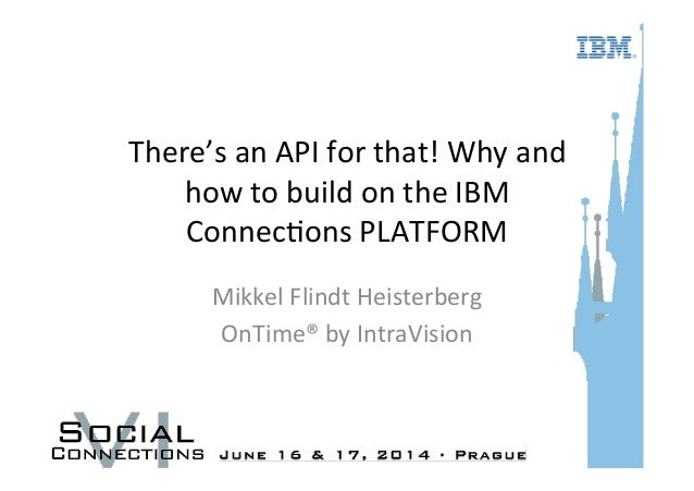 There's	   an	   API	   for	   that!	   Why	   and	    how	   to	   build	   on	   the	   IBM	    Connec=ons	   PLATFORM	 ...