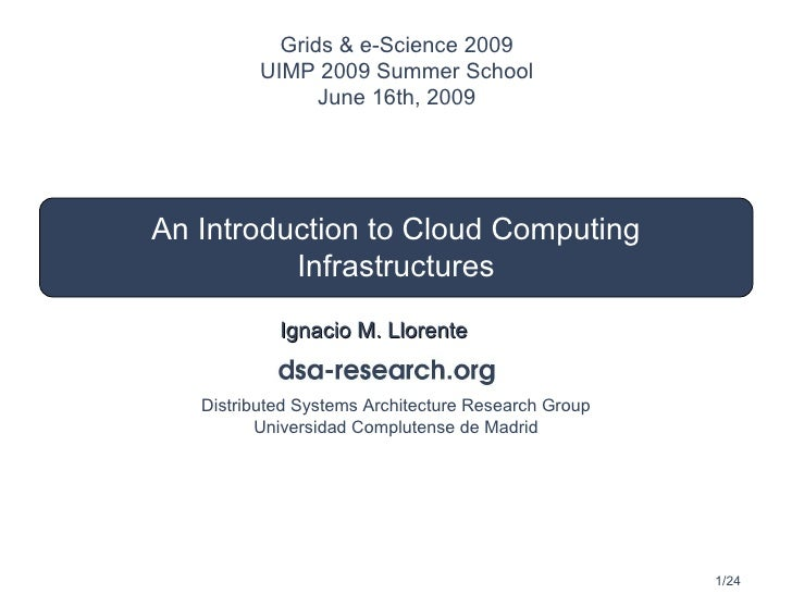 An Introduction to Cloud Computing Infrastructures Ignacio M. Llorente Grids & e-Science 2009 UIMP 2009 Summer School June...