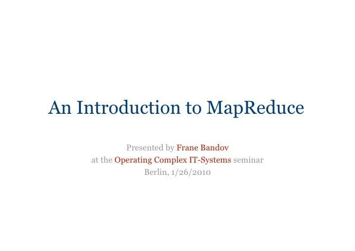 An Introduction to MapReduce             Presented by Frane Bandov    at the Operating Complex IT-Systems seminar         ...