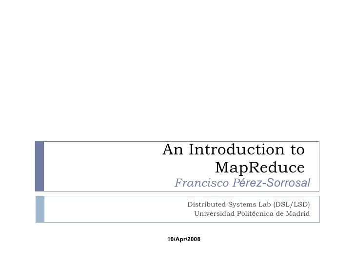 An Introduction to  MapReduce  Francisco P érez-Sorrosal Distributed Systems Lab (DSL/LSD) Universidad Polit é cnica de Ma...