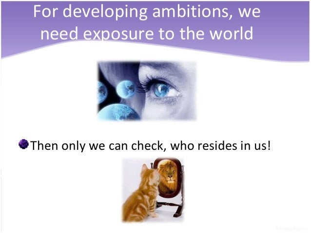 For developing ambitions, we need exposure to the worldThen only we can check, who resides in us!