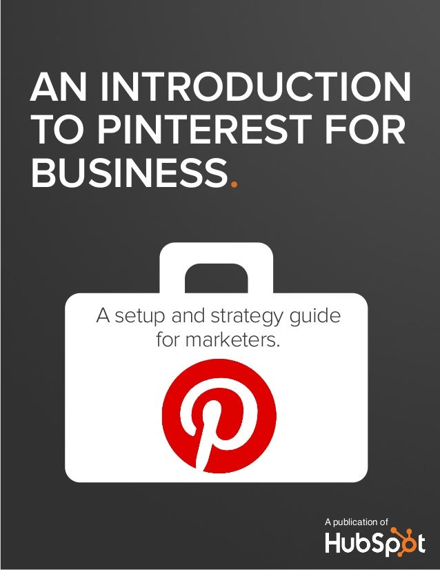 AN INTRODUCTION TO PINTEREST FOR BUSINESS. A publication of A setup and strategy guide for marketers.