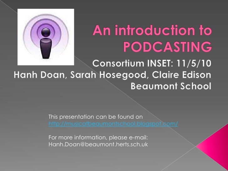 An introduction to PODCASTING<br />Consortium INSET: 11/5/10<br />Hanh Doan, Sarah Hosegood, Claire Edison<br />Beaumont S...