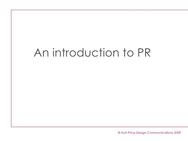 An introduction to PR                    © Kati Price Design Communications 2009