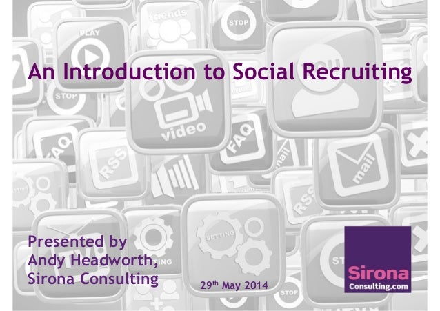 An Introduction to Social Recruiting Presented by Andy Headworth, Sirona Consulting 29th May 2014