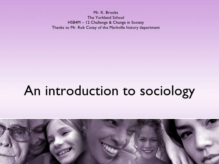 An introduction to sociology Mr. K. Brooks The Yorkland School HSB4M – 12 Challenge & Change in Society Thanks to Mr. Rob ...