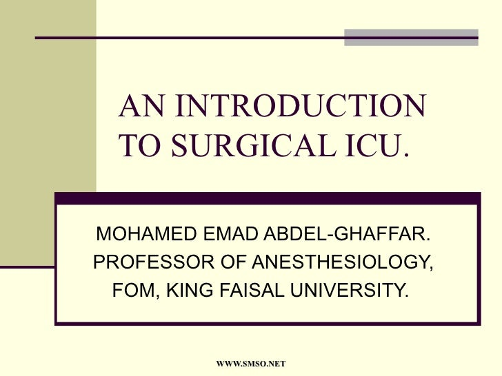 AN INTRODUCTION TO SURGICAL ICU. MOHAMED EMAD ABDEL-GHAFFAR. PROFESSOR OF ANESTHESIOLOGY, FOM, KING FAISAL UNIVERSITY.