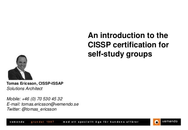 An introduction to the CISSP certification for self-study groups  Tomas Ericsson, CISSP-ISSAP  Solutions Architect Mobile:...