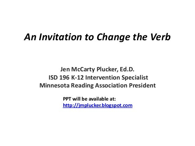 An Invitation to Change the Verb         Jen McCarty Plucker, Ed.D.     ISD 196 K-12 Intervention Specialist   Minnesota R...