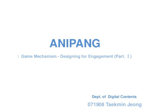 ANIPANG: Game Mechanism - Designing for Engagement (Part. Ⅰ)                                  Dept. of Digital Contents   ...