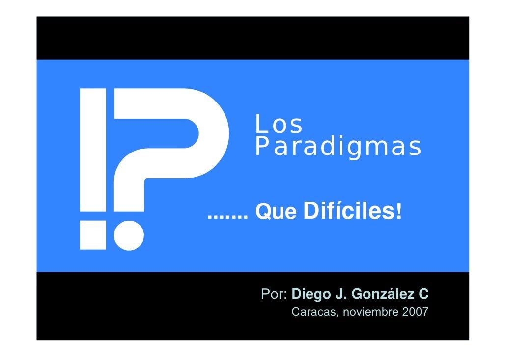 Los      Paradigmas  ....... Que Difíciles!         Por: Diego J. González C           Caracas, noviembre 2007