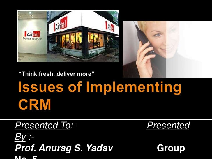 """Think fresh, deliver more""<br />Issues of Implementing CRM<br />Presented To:-                           Presented By :-<..."