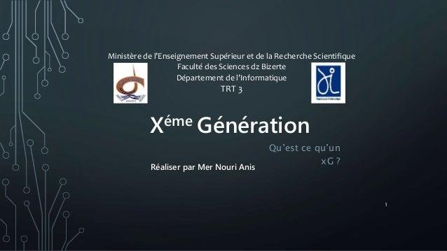 Xéme Génération Qu'est ce qu'un xG ? Ministère de l'Enseignement Supérieur et de la Recherche Scientifique Faculté des Sci...