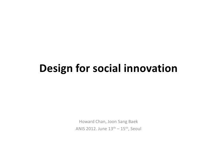 Design for social innovation        Howard Chan, Joon Sang Baek       ANIS 2012. June 13th – 15th, Seoul
