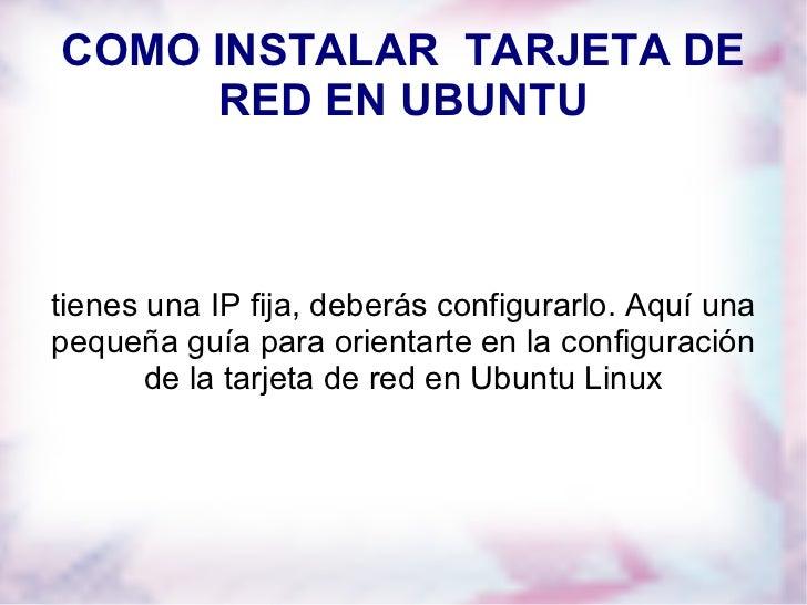 COMO INSTALAR  TARJETA DE RED EN UBUNTU tienes una IP fija, deberás configurarlo. Aquí una pequeña guía para orientarte en...