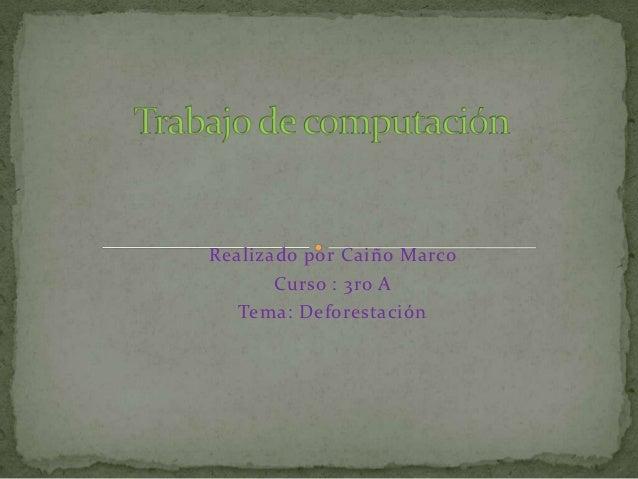 Realizado por Caiño Marco       Curso : 3ro A   Tema: Deforestación