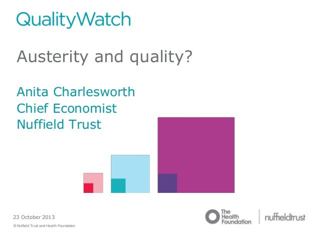 Austerity and quality? Anita Charlesworth Chief Economist Nuffield Trust  23 October 2013 © Nuffield Trust and Health Foun...
