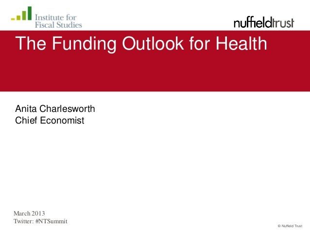 The Funding Outlook for HealthAnita CharlesworthChief EconomistMarch 2013Twitter: #NTSummit                               ...