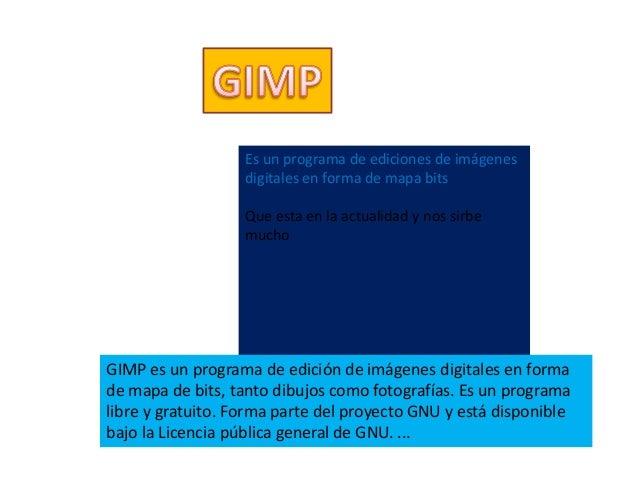 Es un programa de ediciones de imágenes digitales en forma de mapa bits Que esta en la actualidad y nos sirbe mucho GIMP e...