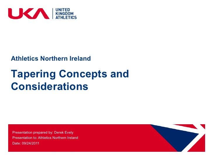 Athletics Northern IrelandTapering Concepts andConsiderationsPresentation prepared by: Derek EvelyPresentation to: Athleti...