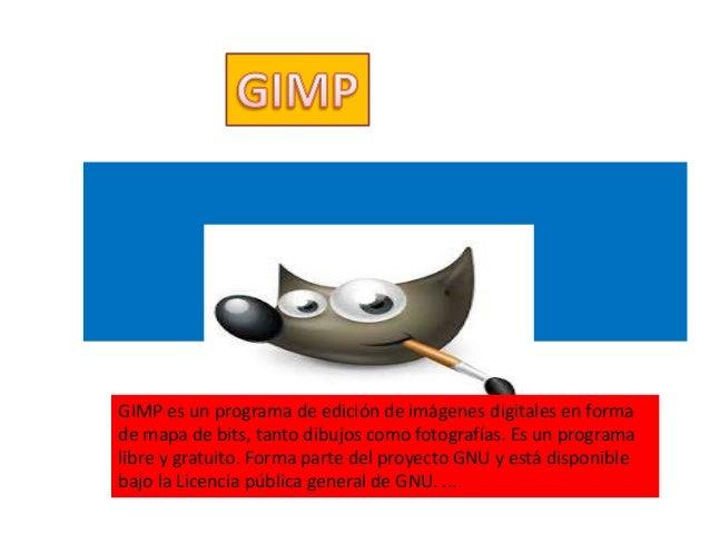 Es un programa de ediciones de imágenes digitales en forma de mapa bits GIMP es un programa de edición de imágenes digital...