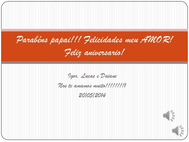Igor. Lucas e Daiane Nos te amamos muito!!!!!!!!1 20/05/2014 Parabéns papai!!! Felicidades meu AMOR! Feliz aniversario!