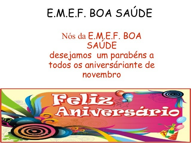 E.M.E.F. BOA SAÚDE Nós da E.M.E.F. BOA SAÚDE desejamos um parabéns a todos os aniversáriante de novembro