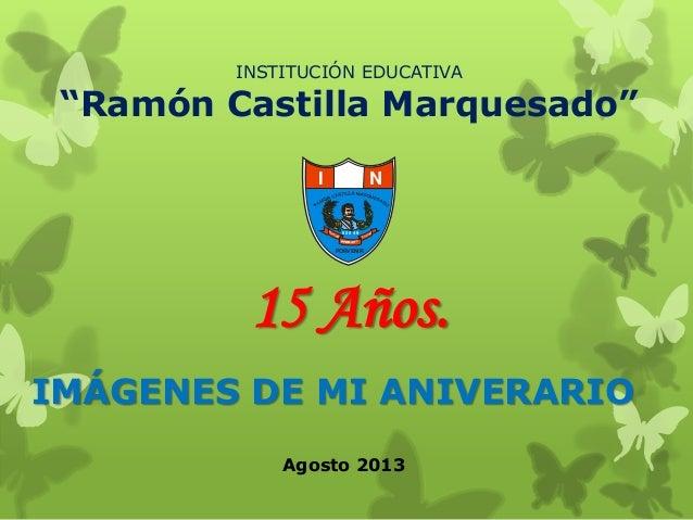 """15 Años. IMÁGENES DE MI ANIVERARIO INSTITUCIÓN EDUCATIVA """"Ramón Castilla Marquesado"""" I E N 8 2 0 4 9 PORVENIR Agosto 2013"""